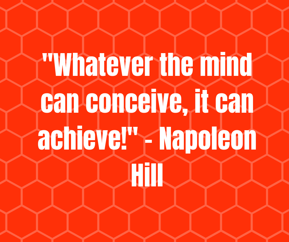 _Whatever the mind can conceive, it can achieve!_ - Napoleon Hill (1).png