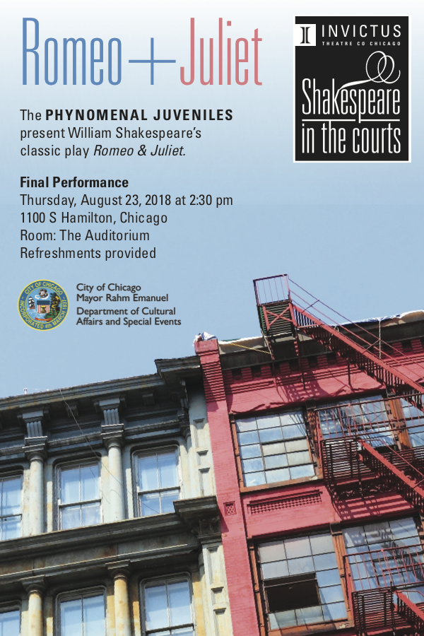 Shakespeare in the Courts Final Performance - Thursday, August 23 at 2:301100 S Hamilton, ChicagoAuditorium with refreshments providedFREE admissionThe final performance of Invictus' newest outreach program where juveniles involved in the Cook County justice system perform Romeo and Juliet!