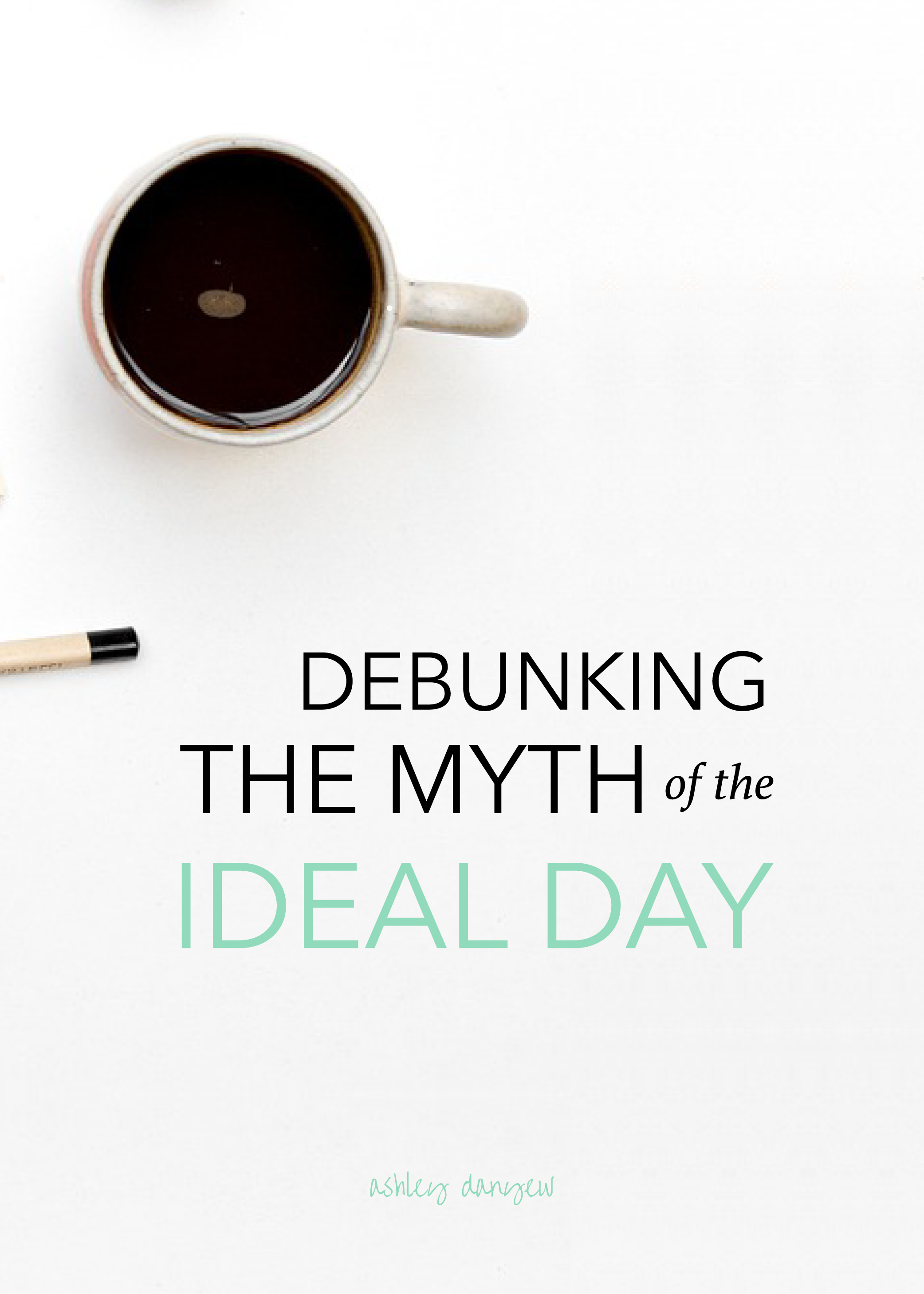 Debunking the myth of the ideal day: Four helpful resources | @ashleydanyew