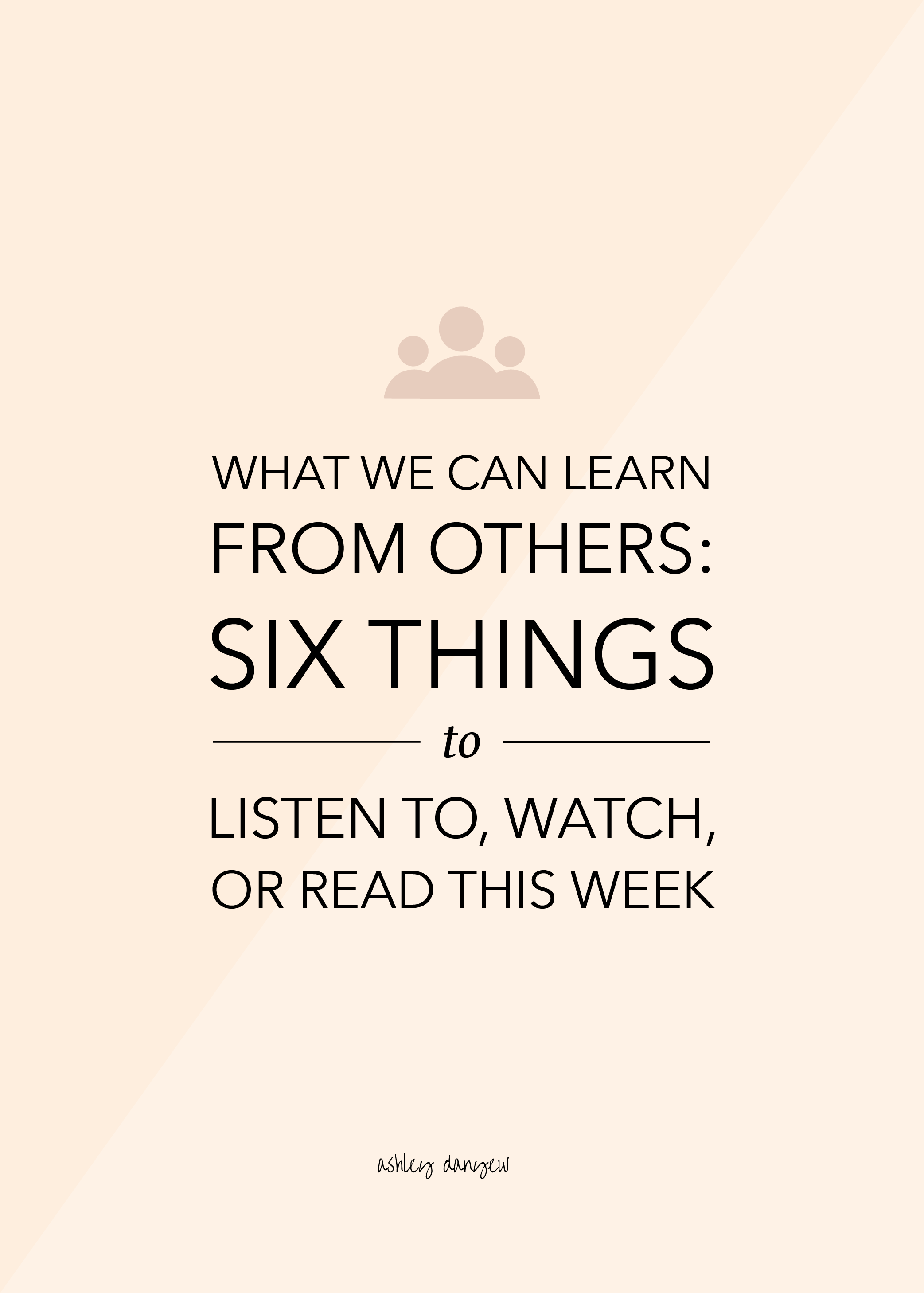 Copy of What We Can Learn From Others: Six Things to Listen to, Watch, or Read This Week