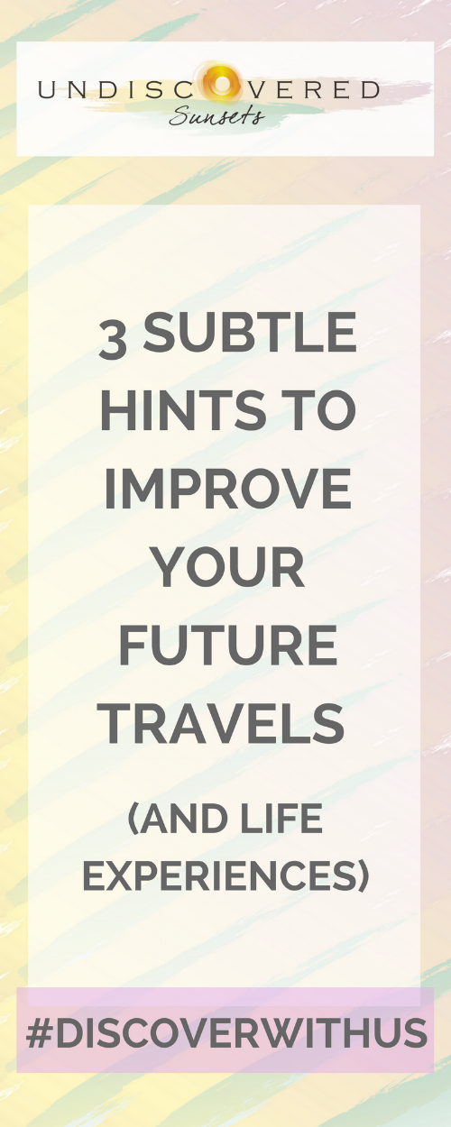 3 subtle hints to improve your future travels (and life experiences)