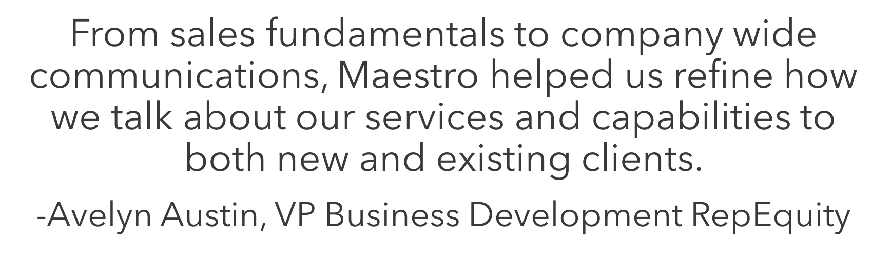 Maestro Group's research-backed advise and training continues to help myself and my team communicate the value of our product, and create mutually beneficial relationships with our clients.