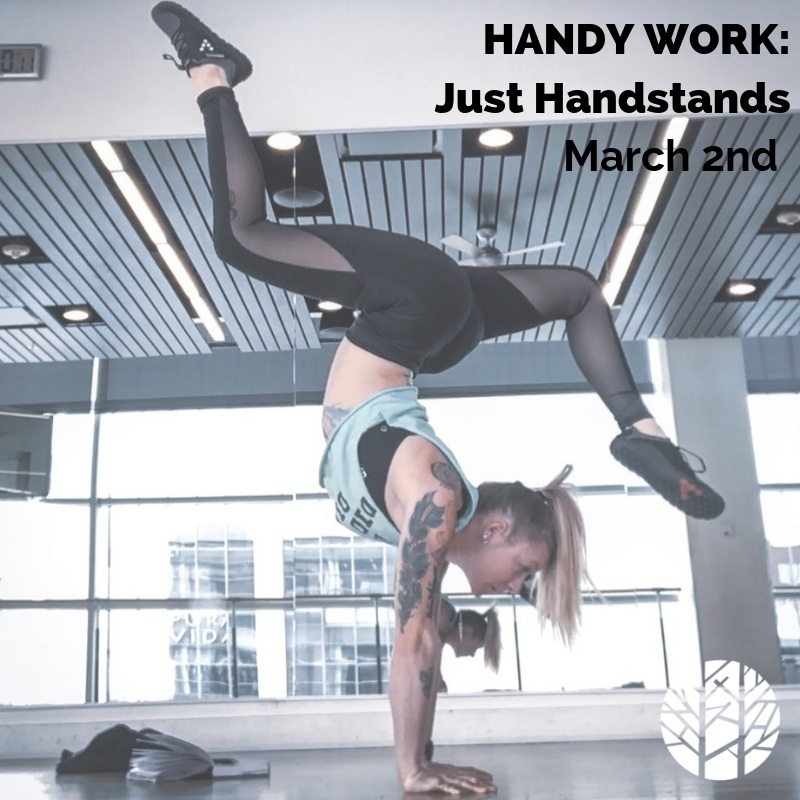 - HandyWork: Just HandstandsWhether you have an existing handstand practice or not this workshop is for you. In this 2.5 hour workshop we will cover as many topics relating to getting upside down as possible. We will work the art of handstands from wherever YOU're at to set you up for success in your at home practice. Come with a notebook and a pen and be prepared to learn what it will take for YOUR body to balance upside down. Date: March 2, 2019Time: 12:30-3pmLocation: The River Yoga Five PointsPrice: $50 River Members/ $60 Non-Member