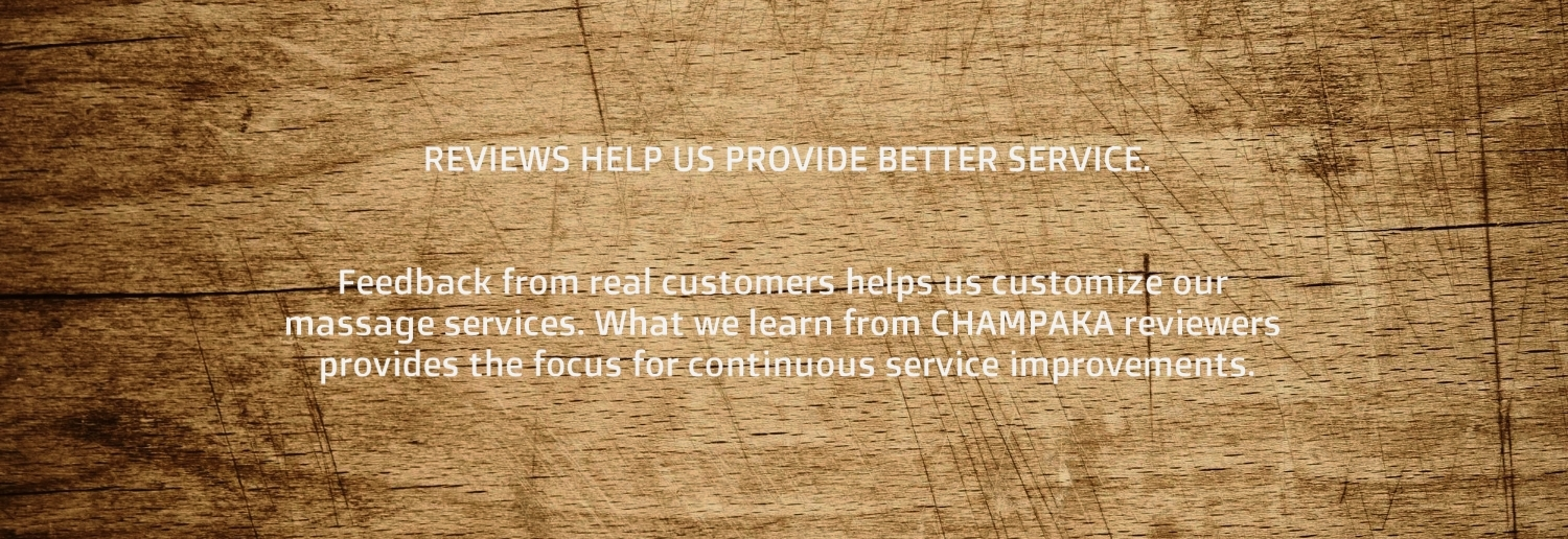 Reviews help us provide even better service. Feedback from real customers helps us customize our massage services. What we learn from CHAMPAKA reviewers provides the focus for continuous service improvements.