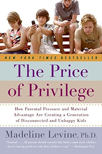 The Price of Privilege - Levine, Madeline.The Price of Privilege: How Parental Pressure and Material Advantage Are Creating a Generation of Disconnected and Unhappy Kids.New York: HarperCollins. 2006.