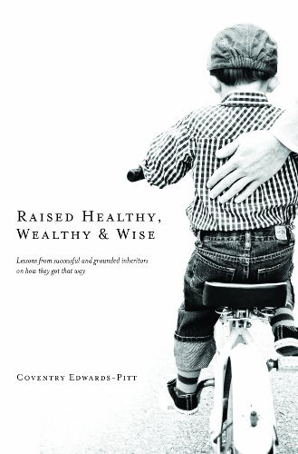 Raised Healthy, Wealthy & Wise - Edwards – Pitt, Coventry.Raised Healthy, Wealthy & Wise: Lessons from successful and grounded inheritors on how they got that way.Coventry Edwards-Pitt. 2014.