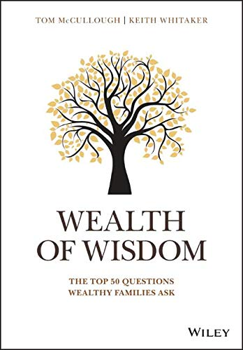 Wealth of Wisdom - McCullough, Tom and Whitaker, Keith.Wealth of Wisdom: The Top 50 Questions Wealthy Families AskWiley Publishers. 2018