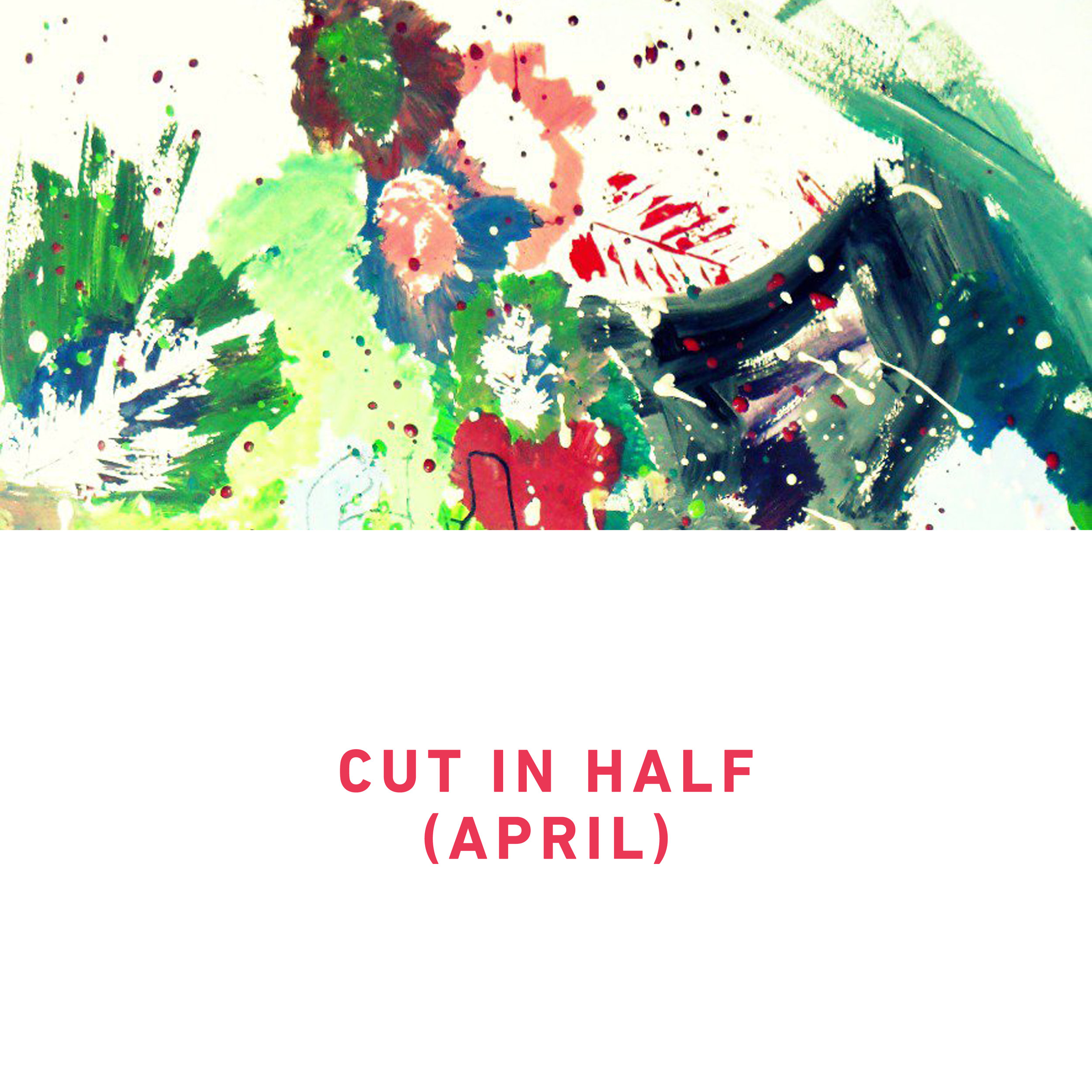 Cut In Half (April)