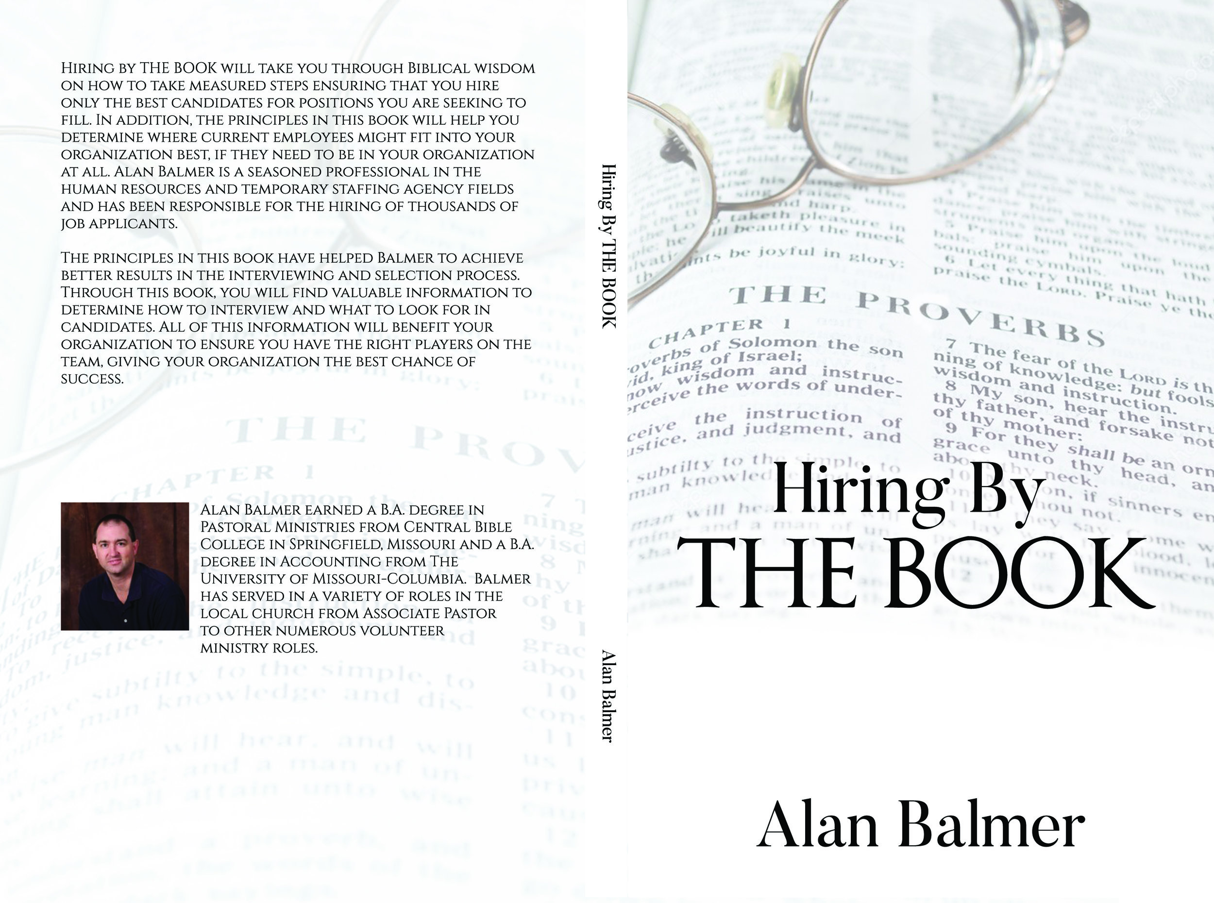 Hiring by THE BOOK will take you through Biblical wisdom on how to take measured steps ensuring that you hire only the best candidates for positions you are seeking to fill. In addition, the principles in this book will help you determine where current employees might fit into your organization best, if they need to be in your organization at all. Alan Balmer is a seasoned professional in the human resources and temporary staffing agency fields and has been responsible for the hiring of thousands of job applicants. The principles in this book have helped Balmer to achieve better results in the interviewing and selection process. Through this book, you will find valuable information to determine how to interview and what to look for in candidates. All of this information will benefit your organization to ensure you have the right players on the team, giving your organization the best chance of success.  https://www.amazon.com/dp/B07M73T4VS