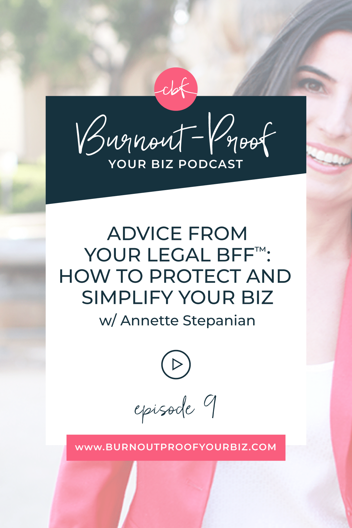 Burnout-Proof Your Biz Podcast with Chelsea B Foster   Episode 009 - Advice From Your Legal BFF™: How to Protect and Simplify Your Biz with Annette Stepanian   Learn how to run your biz and live your dream life on your own terms without the fear of burnout.