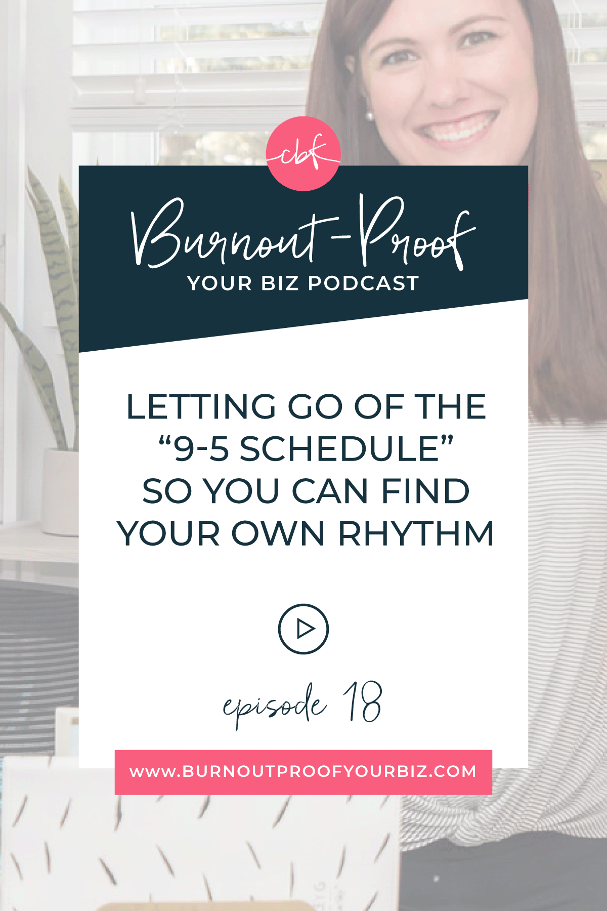 Burnout-Proof Your Biz Podcast with Chelsea B Foster | Episode 018 - Letting Go of the 9-5 Schedule So You Can Find Your Own Rhythm | Learn how to run your biz and live your dream life on your own terms without the fear of burnout.