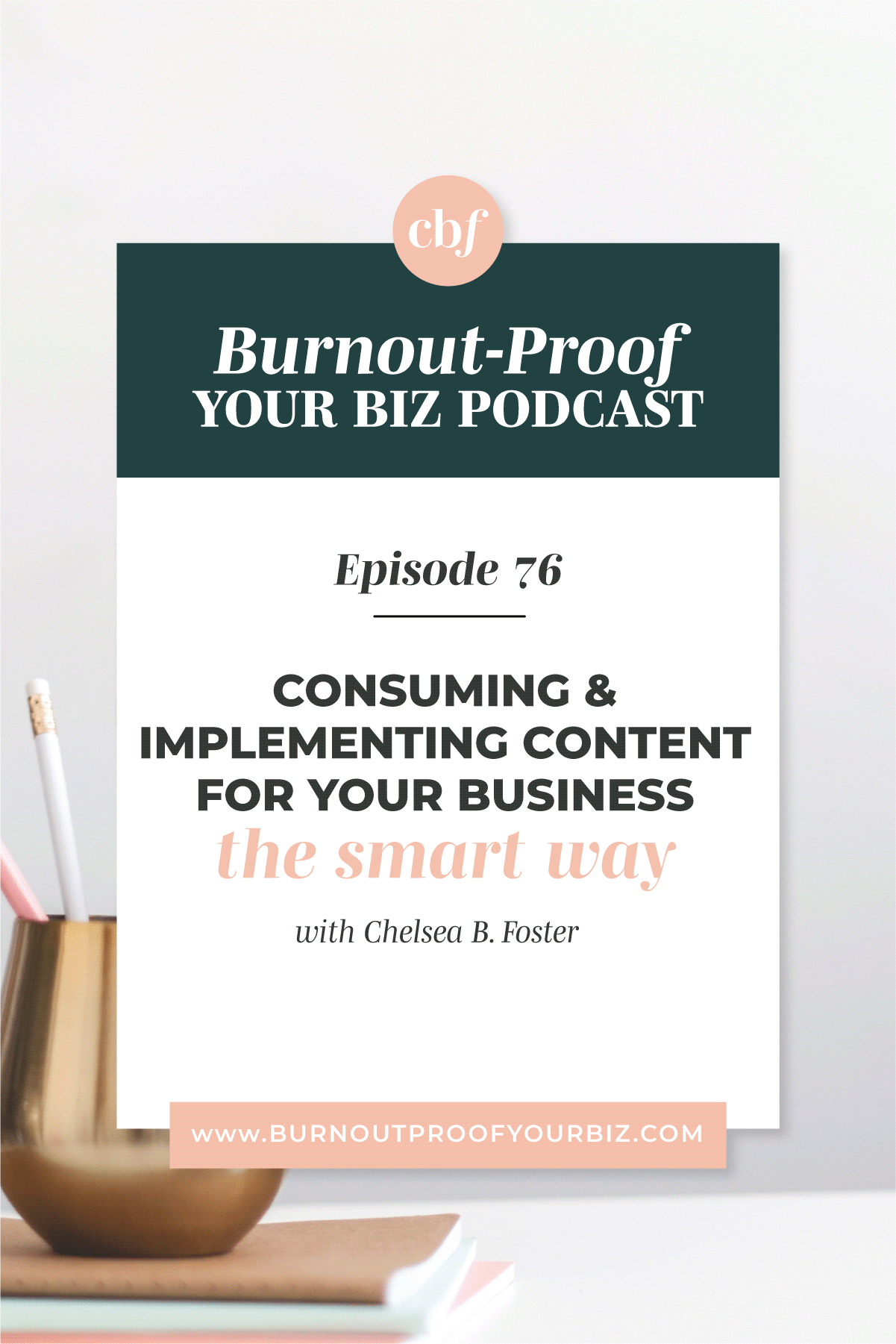 Burnout-Proof Your Biz Podcast with Chelsea B Foster | Episode 076 - When Consuming Content is Actually Bad for You