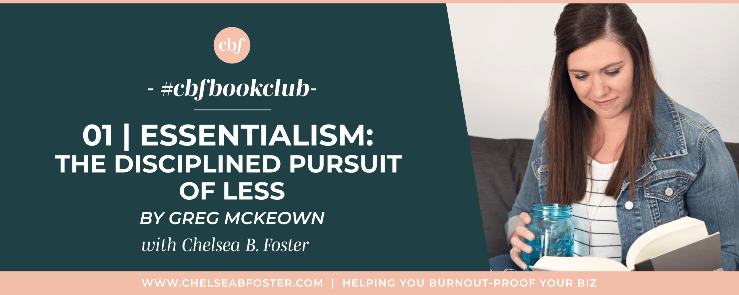 Burnout-Proof Your Biz with Chelsea B Foster | #cbfbookclub - Essentialism: The Disciplined Pursuit of Less by Greg McKeown. Download your reading guide now at www.chelseabfoster.com/cbfbookclub  ||  Burnout-Proof Your Business | Workflow & Productivity Specialist | Reading Guide | Books for Business | Doing More with Less | FOMO | Meaning of Success | Essentialism | Knowing What's Important | Letting go of clutter | Narrowing Down Your Focus | Niching Down | Mindset  practicing essentialism in your life and business, getting rid of clutter | doing more by doing less | knowing what's important | letting go of FOMO, fear of missing out, learning to eliminate stress as an entrepreneur, preventing burnout in your biz, honoring yourself, business tips for multi-passionate creatives, chelsea b foster, women who podcast, female podcaster, doing the work, mindfulness