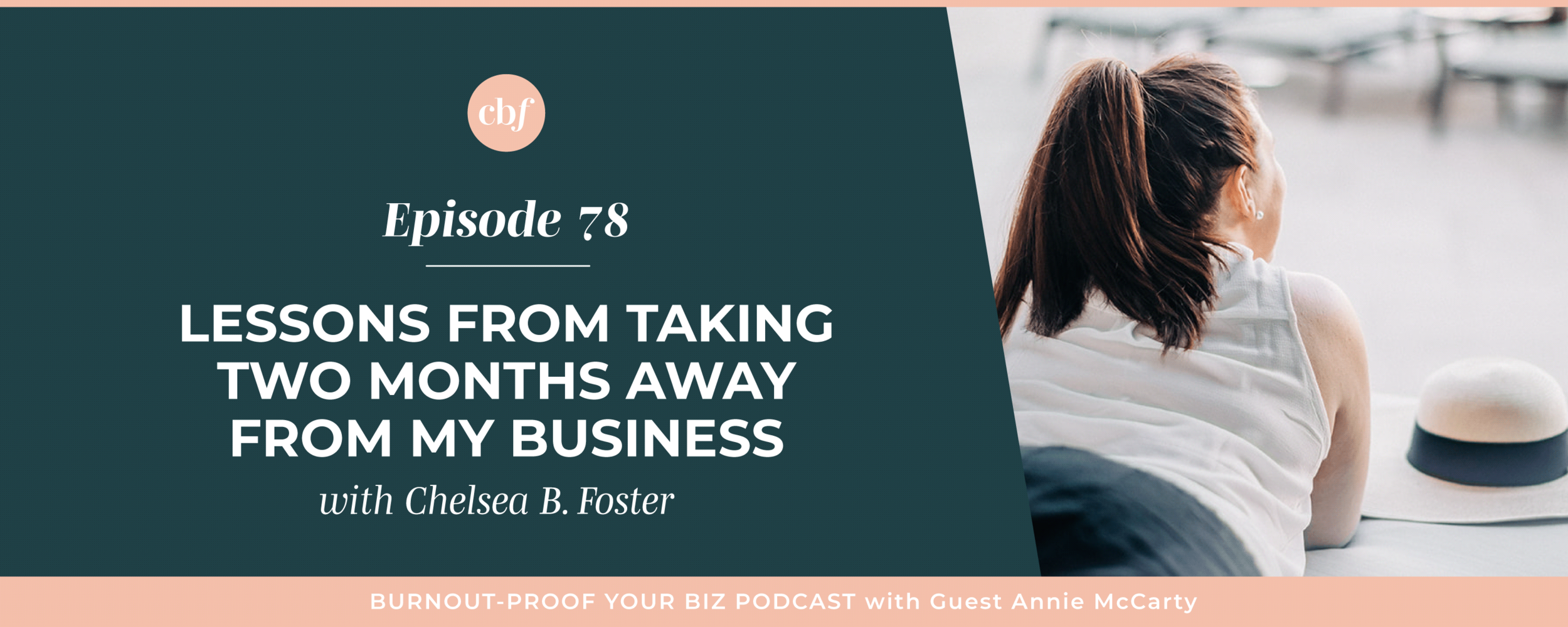 Burnout-Proof Your Biz Podcast with Chelsea B Foster | Episode 078 - Lesson from Taking TWO Months Away from My Business - how to plan for sabbaticals, leaves of absences, and even emergencies before they happen  |||  burnout-proof your business podcast | workflow & productivity specialist | planning for time off | planning for emergencies before they happen | systems to let you take time off | systems for sabbaticals and leaves of absences as an entrepreneur | planning for the worst-case scenarios  |||  chelsea b foster, burnout-proof your biz, running your business your way, business podcasts for solopreneurs, working smarter not harder in your business, best practices for multi-passionate creatives, solopreneurs, and entrepreneurs, what to know when you need to pause your business, systems to help solopreneurs take time off, preparing your online business for emergencies, keeping your business afloat while taking time off, vacationing as an entrepreneur, preventing burnout in your business, calming the chaos of entrepreneur life, defining success on your own terms, best automation tools for solopreneurs, automating the inquiry process for your online business, how to build a team the right way, business advice for multi-passionate creatives, preventing overwhelm in your business, mindfulness as an entrepreneur, clarity journal prompts for entrepreneurs