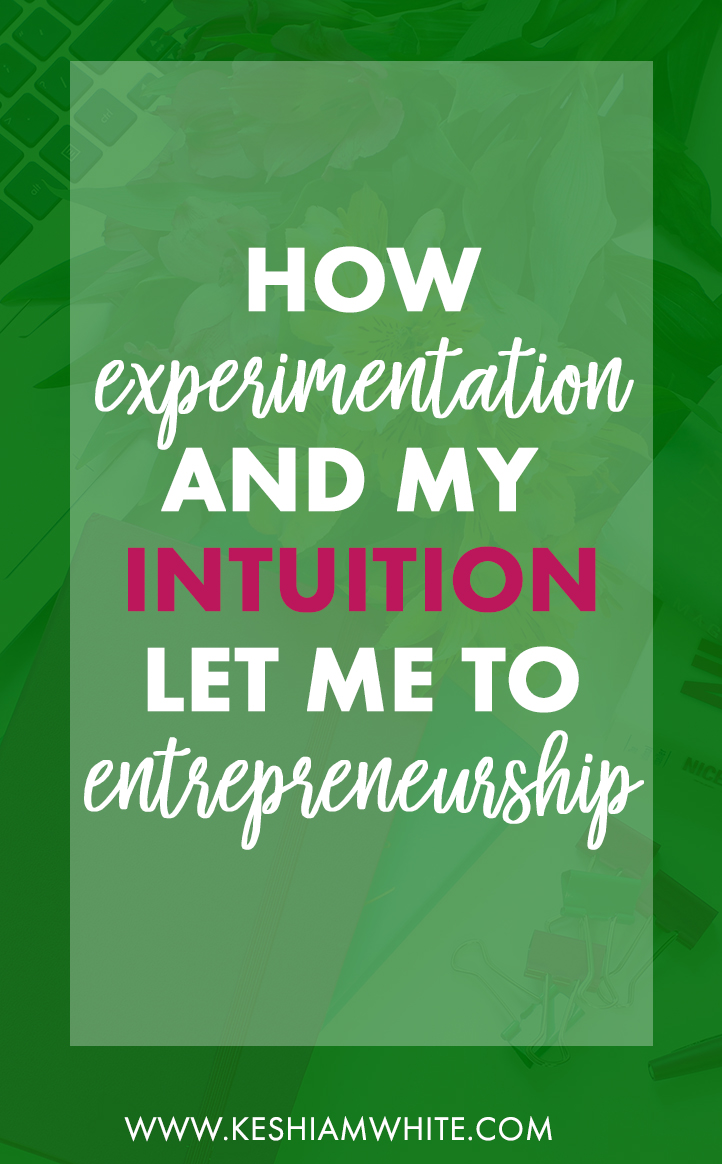How Experimentation & My Intuition Led Me to Entrepreneurship