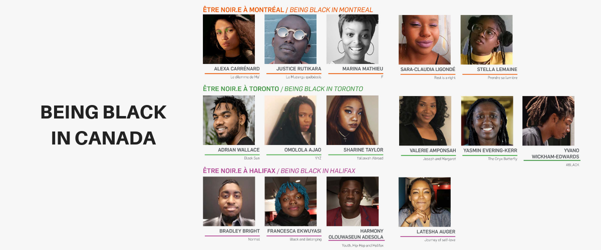 """The Project   """"Being Black in Canada"""" enabled 15 young filmmakers, aged 18 to 30, from the black communities of Montreal, Toronto and Halifax (5 per city) to create 15 documentary shorts of 8 to 10 minutes each. The 15 promising filmmakers were guided through the many steps in audiovisual production (screenwriting, directing, editing, post-production, etc.) and creation of a documentary short (maximum 10 minutes).   Funders and Supporters: Fabienne Colas Foundation, Canada Council for the Arts, Toronto Black Film Festival, Oya Media Group, Black Youth Pathways to Industry, Mattru Media, Goldelox Productions, Lucas Joseph Media Role: Producer / Project Coordinator - Being Black in Toronto Cohort Year: 2019"""