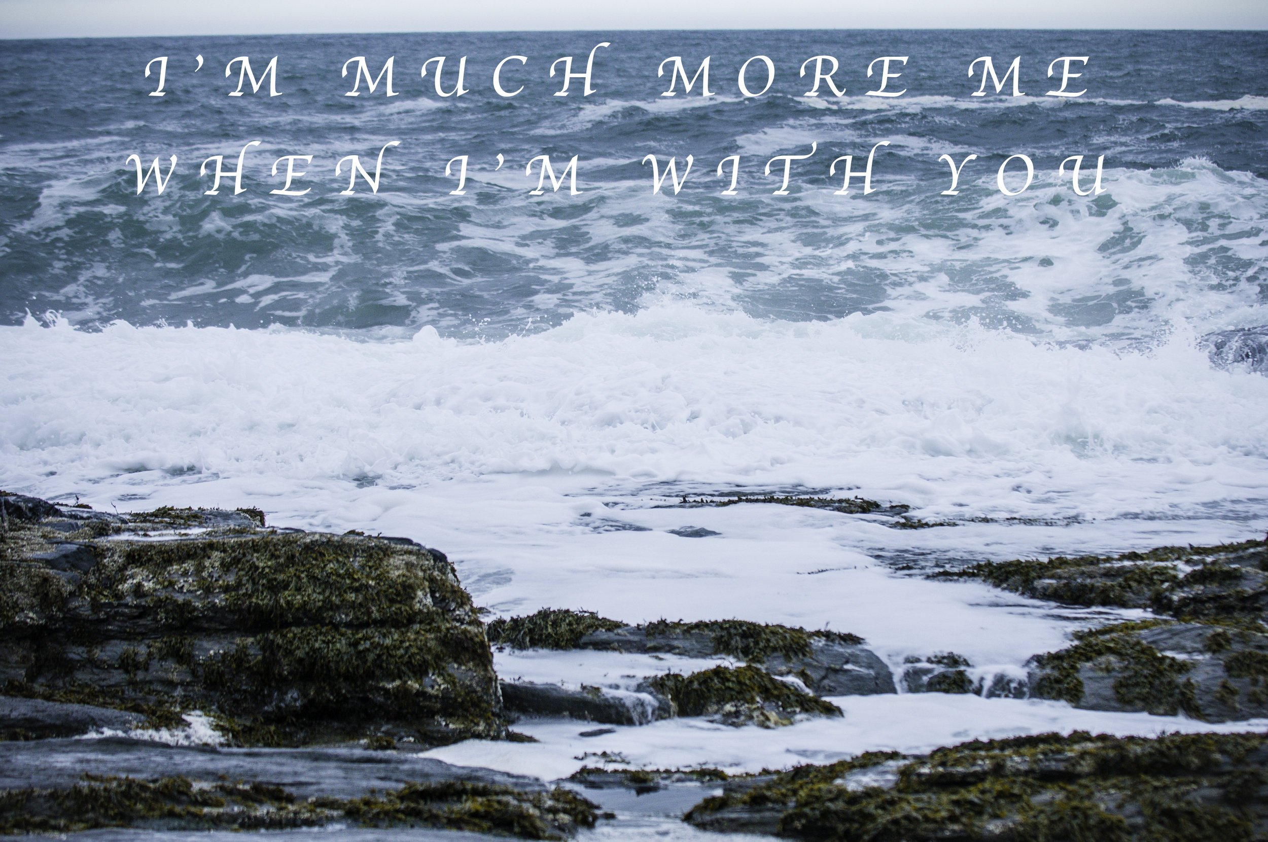I'm much more me when I'm with you