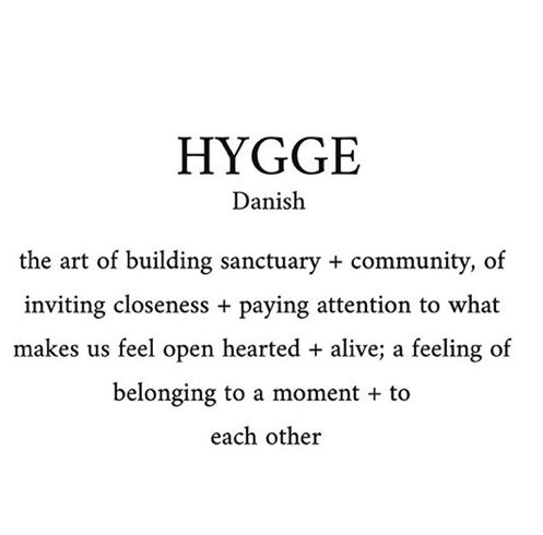 """""""There is a simple fidelity to the moment that we experience through hygge.  ...we adjust our surroundings to guide our energy and desire.  Hygge pays attention to the concerns of the human spirit, turning us towards a manner of living that priorities simple pleasure, friendship and connection above consumption.""""   ― Louisa Thomsen Brits,   The Book of Hygge: The Danish Art of Living Well"""