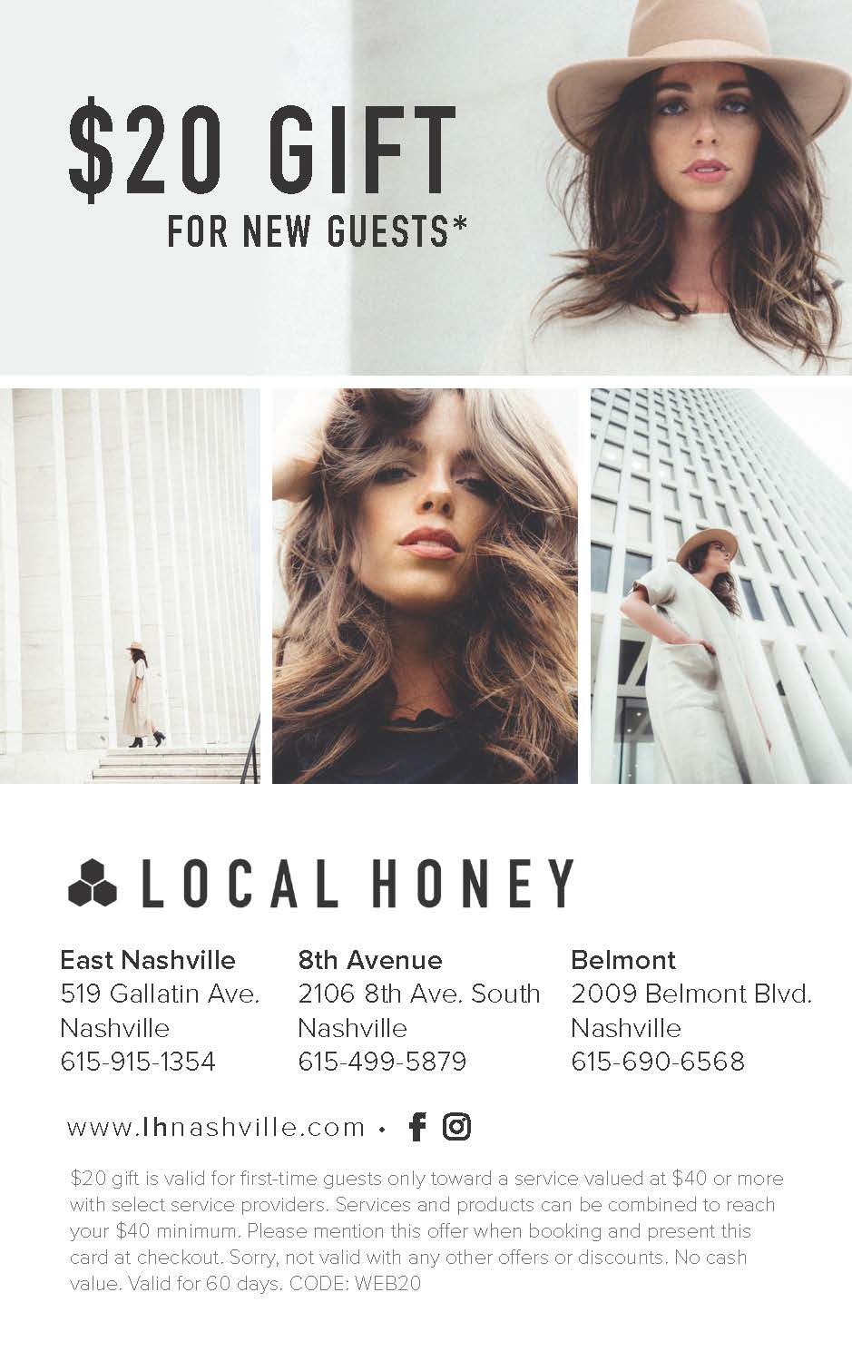 First Time at LH? - INTRODUCTORY OFFER FOR NEW GUESTS New to Local Honey Salon? Download our $20 gift and book an appointment today! Be sure to show this voucher upon checkout!***Offer redeemable at East Nashville, 8th Avenue, and Belmont locations