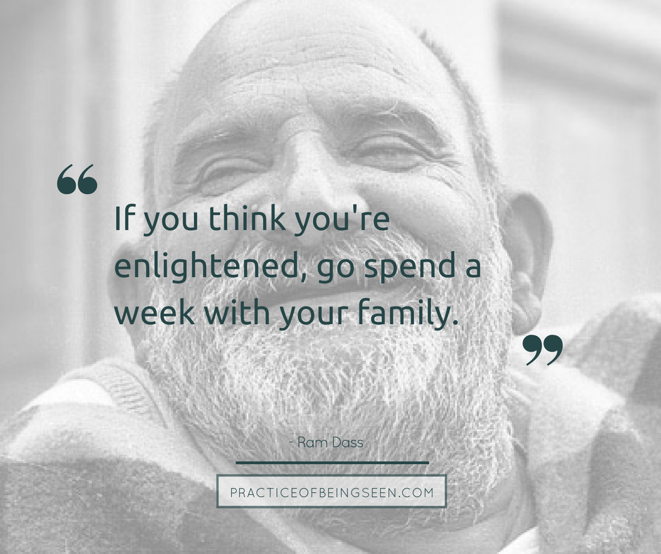 """""""If you think you're enlightened, go spend a week with your family."""" Ram Dass"""