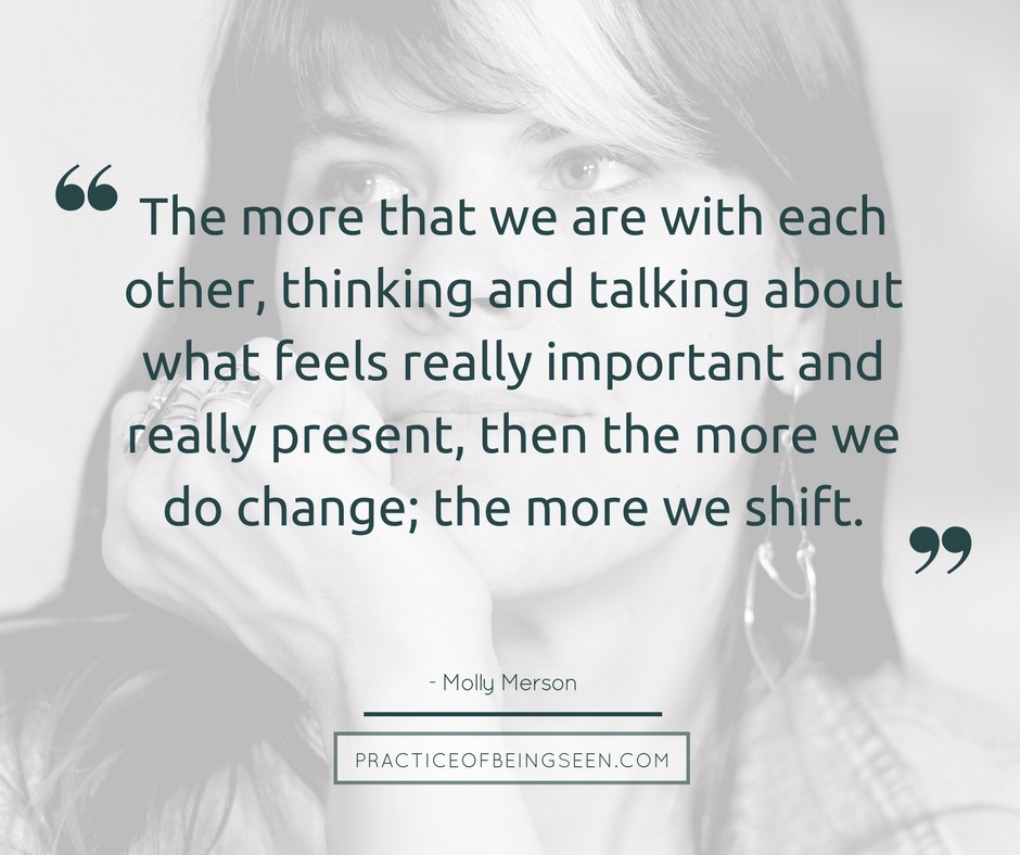 """The more that we are with each other, thinking and talking about what feels really important and really present, then the more we do change; the more we shift."" - Molly Merson"