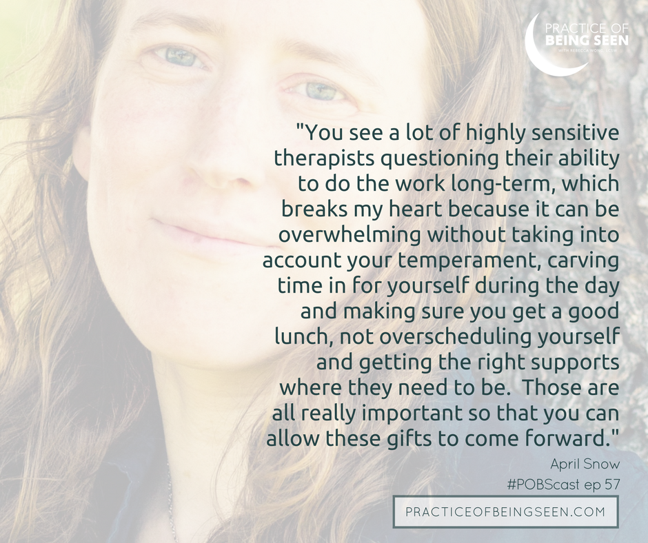 You see a lot of highly sensitive therapists questioning their ability to do the work long-term, which breaks my heart because it can be overwhelming without taking into account your temperament, carving time in for yourself during the day and making sure you get a good lunch, not overscheduling yourself and getting the right supports where they need to be. Those are all really important so that you can allow these gifts to come forward. - April Snow
