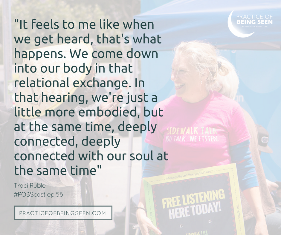 It feels to me like when we get heard, that's what happens. We come down into our body in that relational exchange. In that hearing, we're just a little more embodied, but at the same time, deeply connected, deeply connected with our soul at the same time. - Traci Ruble  photo: Candace Smith Photography