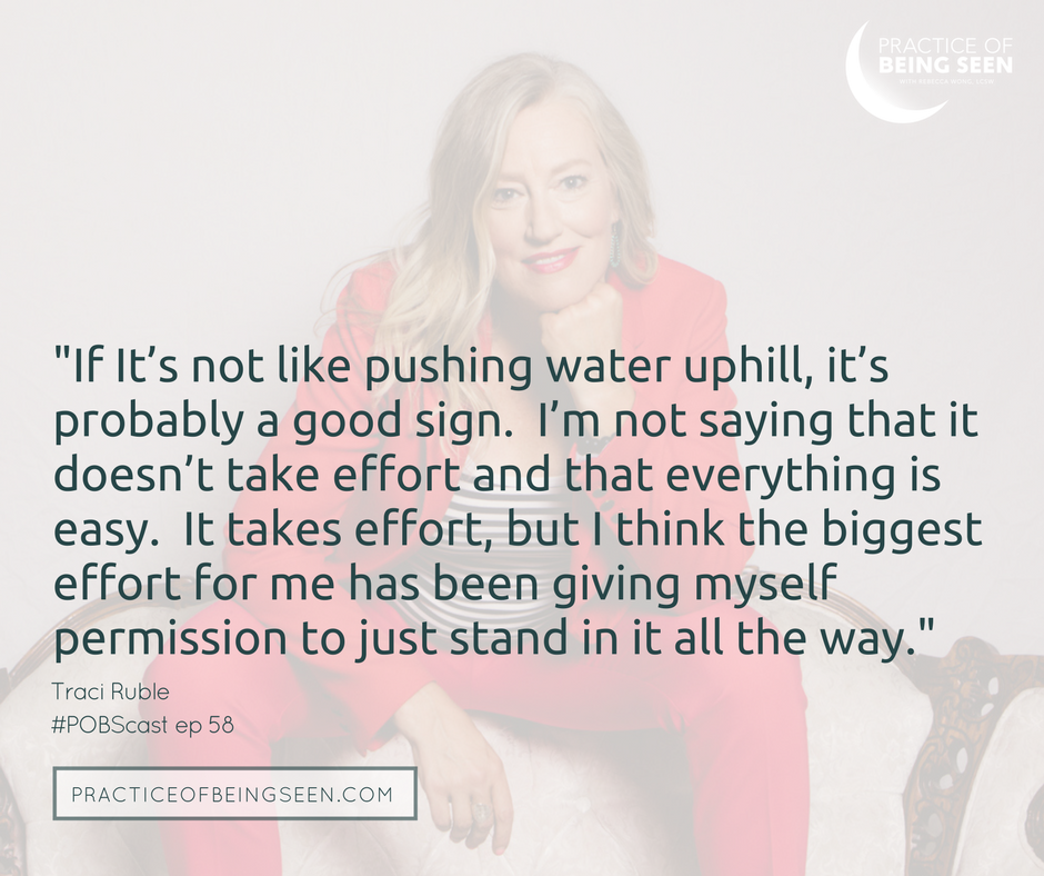 If It's not like pushing water uphill, it's probably a good sign. I'm not saying that it doesn't take effort and that everything is easy. It takes effort, but I think the biggest effort for me has been giving myself permission to just stand in it all the way. - Traci Ruble