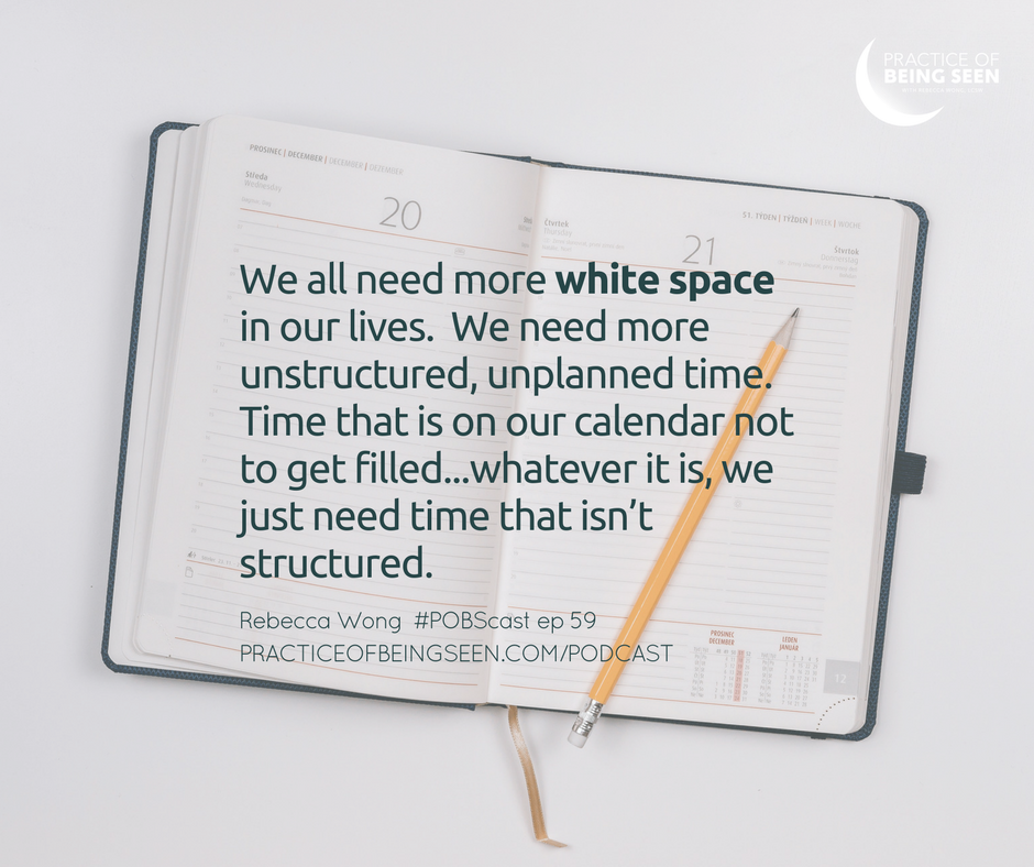 """We all need more  white space  in our lives. We need more unstructured, unplanned time. Time that is on our calendar not to get filled...whatever it is, we just need time that isn't structured."" - Rebecca Wong"