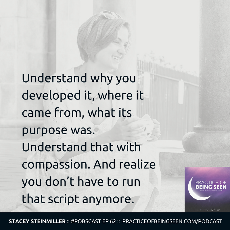 """Understand why you developed it, where it came from, what its purpose was. Understand that with compassion. And realize you don't have to run that script anymore."" Stacey Steinmiller"