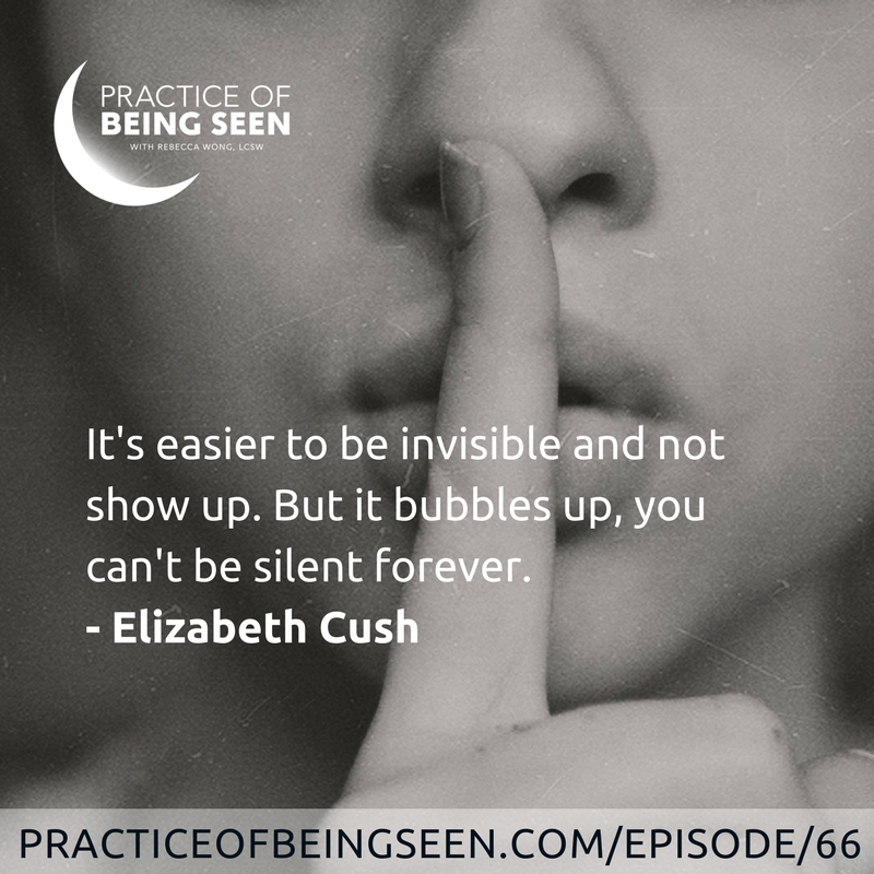 """""""It's easier to be invisible and not show up. But it bubbles up, you can't be silent forever."""" Elizabeth Cush"""