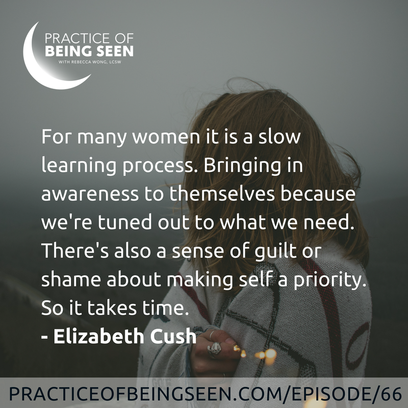 """""""For many women it is a slow learning process. Bringing in awareness to themselves because we're tuned out to what we need. There's also a sense of guilt or shame about making self a priority. So it takes time. """" Elizabeth Cush"""