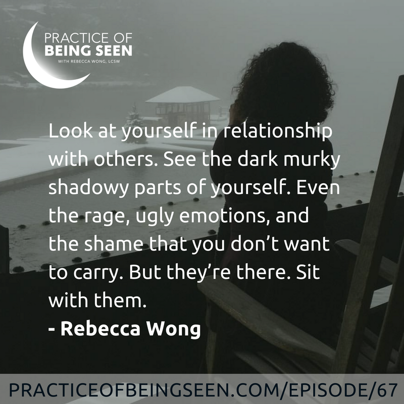 Look at yourself in relationship with others. See the dark murky shadowy parts of yourself. Even the rage, ugly emotions, and the shame that you don't want to carry. But they're there. Sit with them. -Rebecca Wong