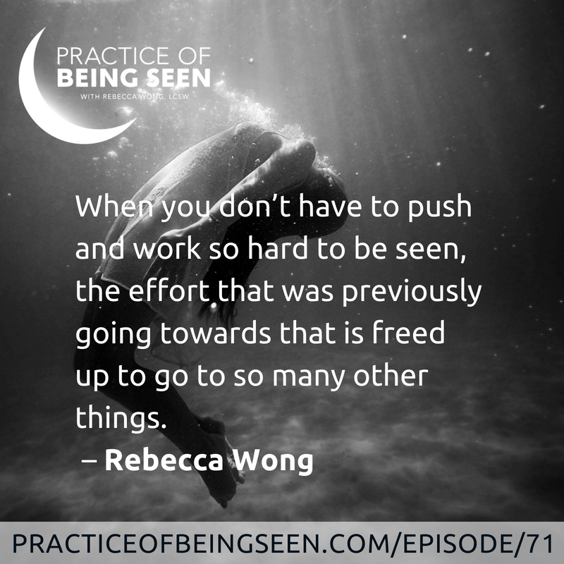 When you don't have to push and work so hard to be seen, the effort that was previously going towards that is freed up to go to so many other things. –Rebecca Wong