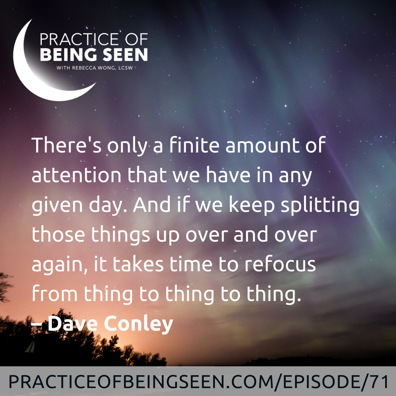 There's only a finite amount of attention that we have in any given day. And if we keep splitting those things up over and over again, it takes time to refocus from thing to thing to thing. -Dave Conley