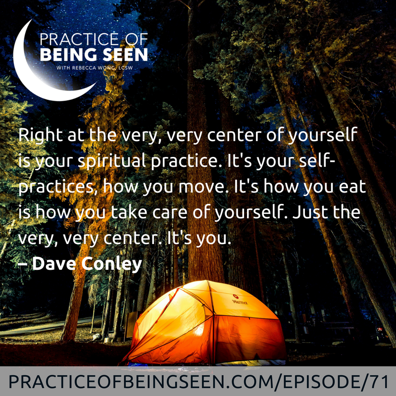 Right at the very, very center of yourself is your spiritual practice. It's your self-practices, how you move. It's how you eat is how you take care of yourself. Just the very, very center. It's you. – Dave Conley