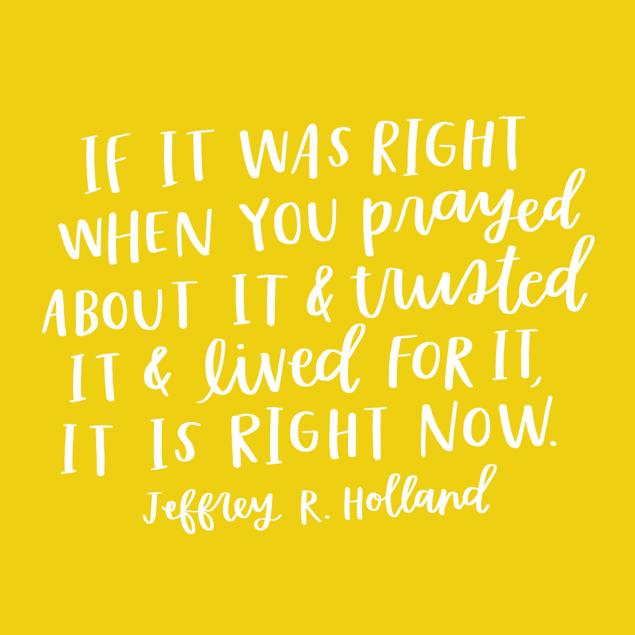 """""""If it was right when you prayed about it and trusted it and lived for it, it is right now."""" -Jeffrey R. Holland"""