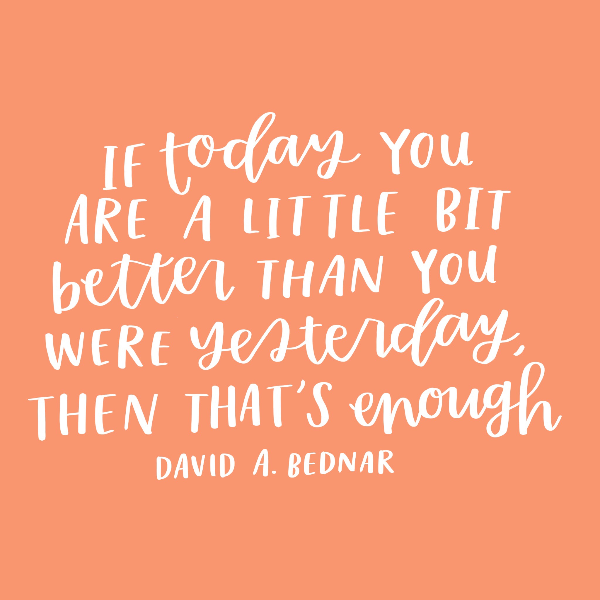 """If today you are a little bit better than you were yesterday, then that is enough."" -David A. Bednar"