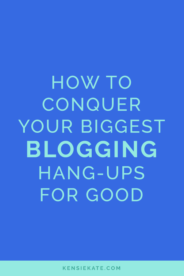How to Conquer Your Biggest Blogging Hang-Ups for Good