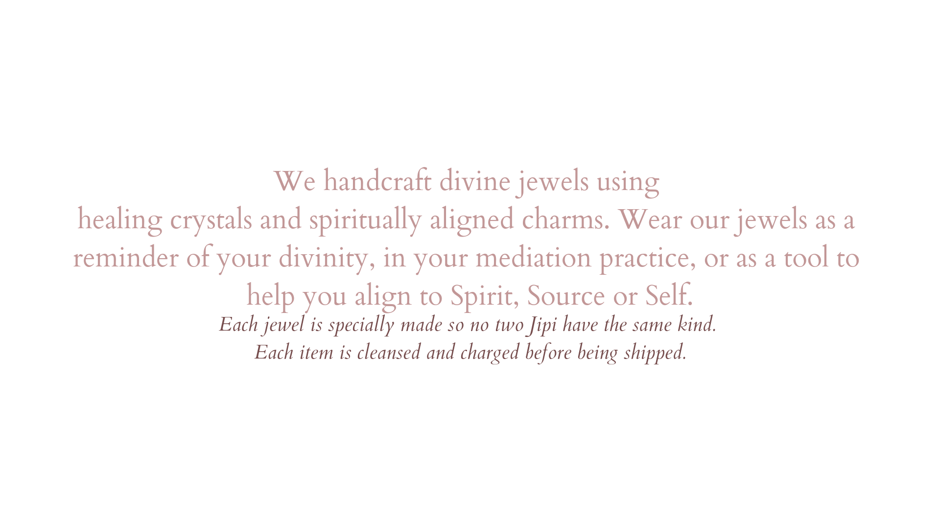 We hand crafte divine jewels using healing crystals and spiritually aligned charms. Each jewel is specially made so no to Jipi's have the same. (1).png