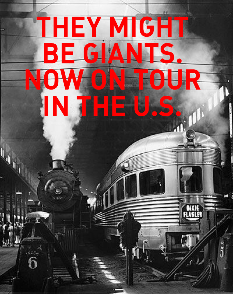 THEY MIGHT BE GIANTS ON TOUR  ACROSS THE UNITED STATES,  THE BRITISH ISLES  AND THE EUROPEAN CONTINENT    New show! Six-piece band!    1/17 Charlottesville, VA http://bit.ly/tmbg0117  1/18 Carrboro, NC http://bit.ly/tmbg0118  1/19 Asheville, NC http://bit.ly/tmbg0119  1/21 Charlotte, NC http://bit.ly/tmbg0121    1/20 Atlanta, GA http://bit.ly/tmbg0120 GOING FAST      1/23 Charleston, SC http://bit.ly/tmbg0123  1/24 Ponte Vedra, FL http://bit.ly/tmbg0124  1/25 Orlando, FL http://bit.ly/tmbg0125  1/26 Ft. Lauderdale, FL http://bit.ly/tmbg0126  1/27 Tampa, FL http://bit.ly/tmbg0127  1/28 Pensacola, FL http://bit.ly/tmbg0128  1/30 Birmingham, AL http://bit.ly/tmbg0130  1/31 Baton Rouge, AL http://bit.ly/tmbg0131  2/1 Austin, TX http://bit.ly/tmbg0201  2/2 Houston, TX http://bit.ly/tmbg0202    2/3 Dallas, TX SOLD OUT    2/6 Nashville, TN http://bit.ly/tmbg0206  2/7 Indianapolis, IN http://bit.ly/tmbg0207  2/8 Columbus, OH http://bit.ly/tmbg0208  2/9 St. Louis, MO http://bit.ly/tmbg0209  2/10 Detroit, MI http://bit.ly/tmbg0210  2/11 Cleveland, OH http://bit.ly/tmbg0211  2/27 Phoenix, AZ http://bit.ly/tmbg0227  3/1 San Diego, CA http://bit.ly/tmbg0301  3/2 Los Angeles, CA http://bit.ly/tmbg0302  3/3 San Francisco, CA http://bit.ly/tmbg0303  3/4 San Francisco, CA http://bit.ly/TMBG0304  3/6 Eugene, OR http://bit.ly/tmbg0306    3/7 Seattle, WA SOLD OUT    3/8 Portland, OR http://bit.ly/tmbg0308  3/9 Salt Lake City, UT http://bit.ly/tmbg309  3/10 Denver, CO http://bit.ly/tmbg0310  3/11 Boulder, CO http://bit.ly/tmbg0311  3/13 Kansas City, MO http://bit.ly/tmbg0313  3/14 Omaha, NE http://bit.ly/tmbg0314  3/15 Minneapolis, MN http://bit.ly/tmbg0315  3/16 Milwaukee, WI http://bit.ly/tmbg0316  3/17 Chicago, IL http://bit.ly/tmbg0317  3/18 Louisville, KY http://bit.ly/tmbg0318  4/13 New Haven, CT http://bit.ly/tmbg0413  4/14 Washington, DC http://bit.ly/tmbg0414  4/15 Pittsburgh, PA http://bit.ly/tmbg0415  4/17 Cincinnati, OH http://bit.ly/tmbg0417  4/19 Rochester, NY http://bit.l