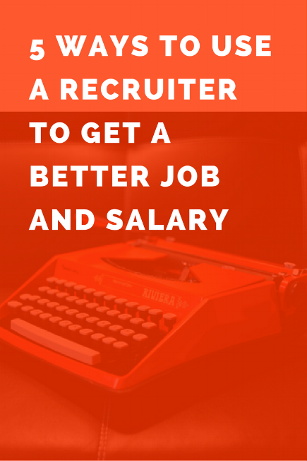 5 Ways to Use a Recruiter to Get a Better Job and Salary