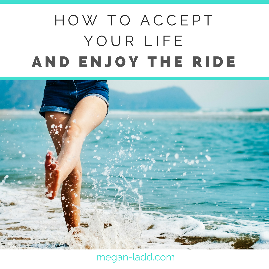 how to accept your life and enjoy the ride