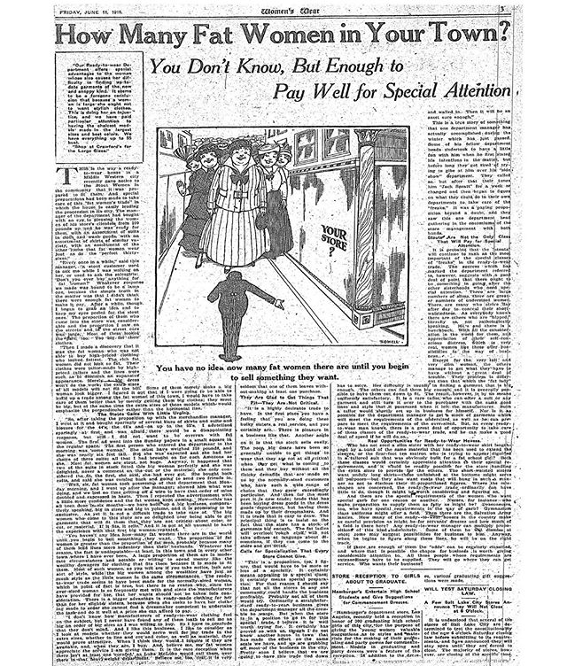 """It could be argued that the plus-size fashion industry was """"born"""" on June 11, 1915, for it was on that day that Women's Wear Daily formally recognized the fat woman as a viable consumer group. . In the article, the trade publication asked, """"How many fat women in your town?"""" The answer: """"You don't know, but enough to pay well for special attention."""" The article takes on an almost anthropological tone, discussing not only how many fat women there are in America (approximately one-third of the female population at that time, at least according to WWD), but also how they came to be that way. . One manufacturer was quoted as saying, """"The proportion of fat women is greater than the proportion of fat men, probably because many of them lead lives more sedentary than their husbands."""" Indeed, across the trade press at this time, the automobile and new home appliances were often cited as reasons for the expanding girth of women's waistlines. . In the accompanying illustration, the fat women are depicted as larger-than-life. The cartoon therefore both announces their sudden arrival onto the fashion scene, while also accentuating their difference and to the extent to which they simply do not fit into modern life. . The early plus-size fashion industry was my Ph.D. dissertation topic (and specifically the discursive construction of the fat body in the fashion media), so rest assured you'll be hearing a lot more about this chapter in the history of fat fashion in the future! . . . . #plussize #plussizefashion #plussizeappreciation #fat #fatstudies #fathistory #historicalfatpeople #curvefashion #fatshion #fatshionista #fashionhistory #fashion #dresshistory #fashionstudies #costumehistory #wwd #1900s #1900sfashion #1900sstyle #1900sdress #early1900s"""