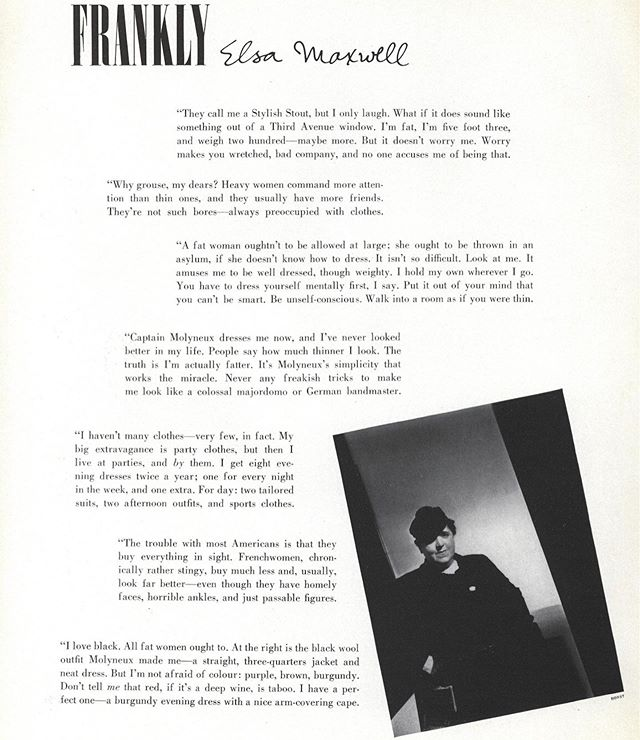 """For much of its history, Vogue has either outright ignored the fat woman or pushed her to the margins of its rarefied pages. She occasionally appears in articles about weight loss, or perhaps in the odd paid advertorial (see """"Fashion Plus"""" from the late-1980s), but more often than not she has been relegated to advertisements for fat melting gimmicks and salves, or cautionary articles about weight loss and the """"obesity epidemic."""" . One exception to this, however, was the writing of Elsa Maxwell—a gossip columnist, author and sometimes Vogue contributor in the 1930s. Most of the time, Maxwell reported on the goings on amongst the New York glitterati; however, in this spectacular article that appeared in the February 15, 1937 issue of Vogue, Maxwell outed herself as fat. . """"They call me a Stylish Stout, but I only laugh. What if it does sound like something out of a Third Avenue window. I'm fat, I'm five foot three, and weigh two hundred—maybe more. But it doesn't worry me. Worry makes you wretched, bad company, and no one accuses me of being that."""" . Maxwell goes on to write that """"a fat woman ought to be thrown in an asylum if she doesn't know how to dress. It isn't so difficult. Look at me. It amuses me to be so well dressed, though weighty."""" . Although her confidence is admirable, her experience, however, doesn't exactly align with that of the average fat or stout woman in the 1930s. Indeed, in the accompanying images, Maxwell dons an elegant three-quarter jacket and a black beadnet and sequin dress by the English couturier Edward Molyneux. . The dress advice she proffers in the article could also hardly be considered liberatory. In addition to suggesting that fat women embrace slimming black, she also warns against conspicuous accessories and so-called """"Aunt Jemima pancake hats"""" that make the wearer look """"so vacillating."""" Baby steps? . . . . #fatfashionhistory #plussize #plussizefashion #plussizeappreciation #fat #fatstudies #fathistory #historicalfatpeople #curvef"""