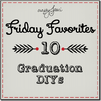 Graduation DIYs - Crafty Staci's Friday Favorites
