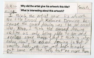 """""""I think the artist gave his artwork the title Erased de Koonine Drawing because the erased drawing was like an erased idea. Also, I think the erased drawing is like us only being able to see and realize some things. What I think is interesting about the erased drawing is that if you try hard, you can just begin to make out some of the lines, but no more than that.""""–Sarah"""