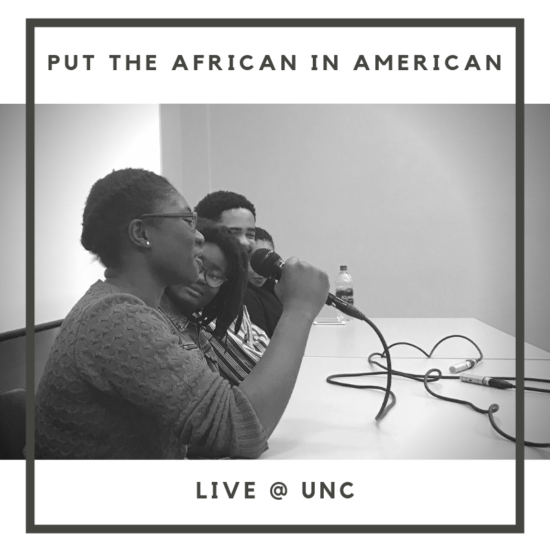 BONUS EPISODE: Co-hosts Perrine and Skye completed a campus tour with the first stop at their alma mater: The University of North Carolina at Chapel Hill.  Put the African in American was a live event and open panel discussion to help close the gap between black Americans and Africans.  UNC-Chapel Hill's Black Student Movement (BSM) and Organization for African Students Interest and Solidarity (OASIS) were partners in this event and had student members as panelists: Diamonde Henderson, Dominque Brodie, Mina Yakubu and Whitney Kouaho.  Thank you so much for all the students who attended and shared their experiences.  *please excuse the fluctuating audio in this episode as it was a live event with microphone inconsistencies.*