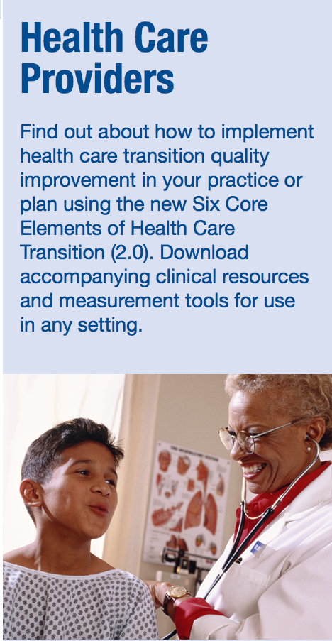 Health Care Providers: Find out about how to implement health care transition quality improvement in your practice or plan using the new Six Core Elements of Health Care Transition (2.0). Download accompanying clinical resources and measurement tools for use in any setting.