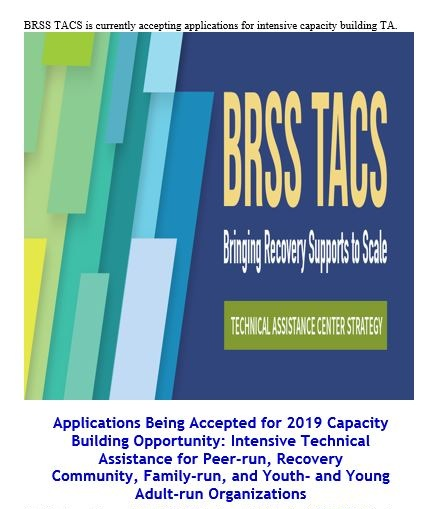 The Substance Abuse and Mental Health Services Administration's  (SAMHSA)  Bringing   Recovery   Supports   to Scale   Technical   Assistance   Center   Strategy    (  BRSS   TACS)  is pleased to announce the 2019 Capacity Building Opportunity, an intensive technical assistance opportunity for peer-run organizations, recovery community organizations, family-run organizations, and youth- and young adult-run organizations.
